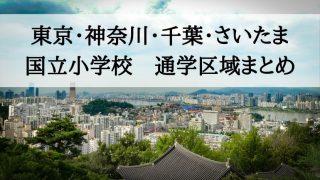東京・神奈川・千葉・さいたま 国立小学校 通学区域まとめ