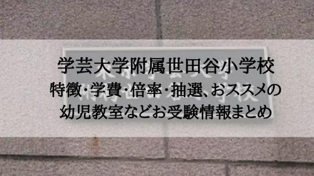 学芸大学附属世田谷小学校の特徴・学費・倍率・抽選、おススメの幼児教室は?